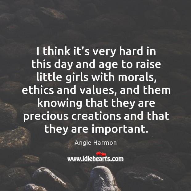 I think it's very hard in this day and age to raise little girls with morals, ethics and values Angie Harmon Picture Quote