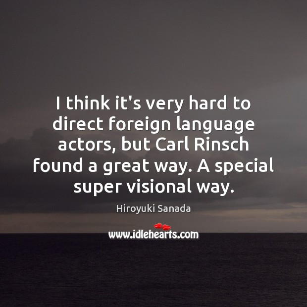 I think it's very hard to direct foreign language actors, but Carl Image