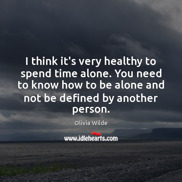 I think it's very healthy to spend time alone. You need to Olivia Wilde Picture Quote