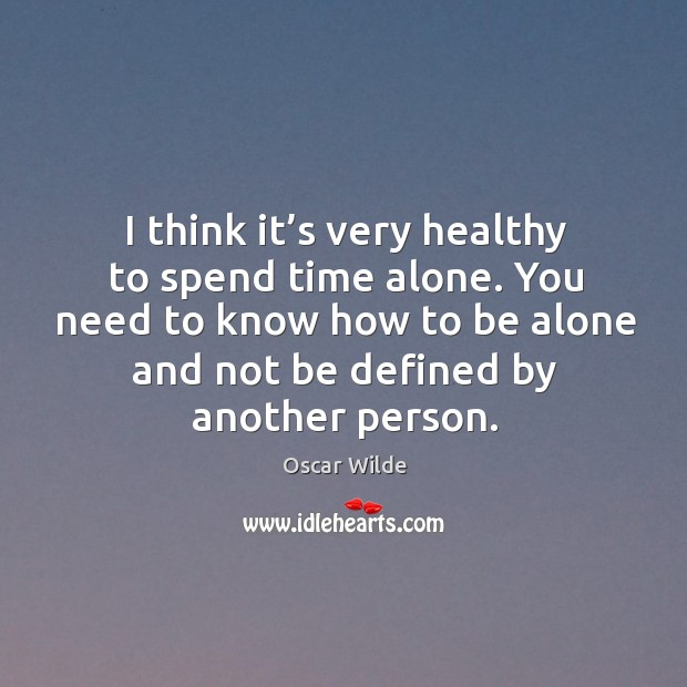 Image, I think it's very healthy to spend time alone. You need to know how to be alone and not be defined by another person.