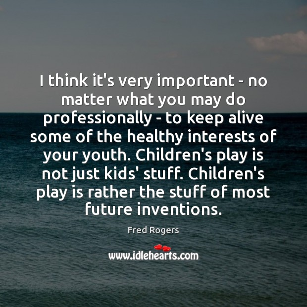I think it's very important – no matter what you may do Fred Rogers Picture Quote
