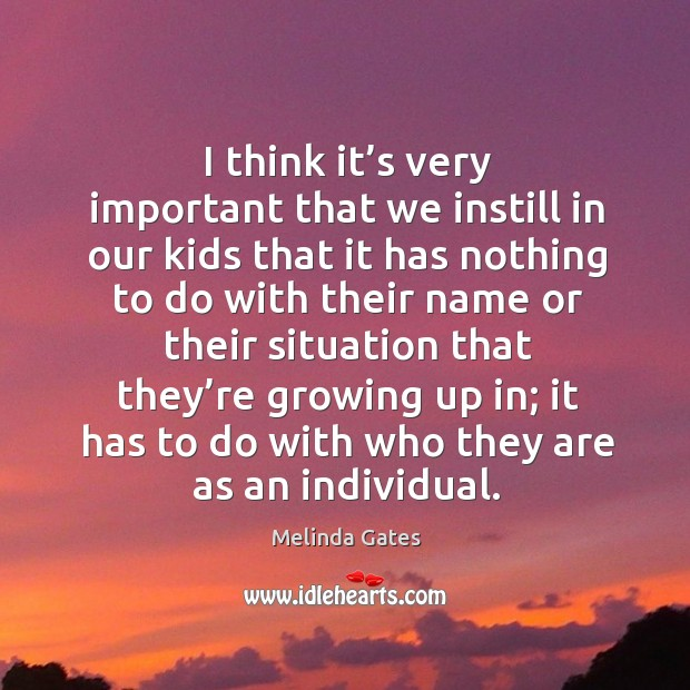 I think it's very important that we instill in our kids that it has nothing to do with their name Melinda Gates Picture Quote