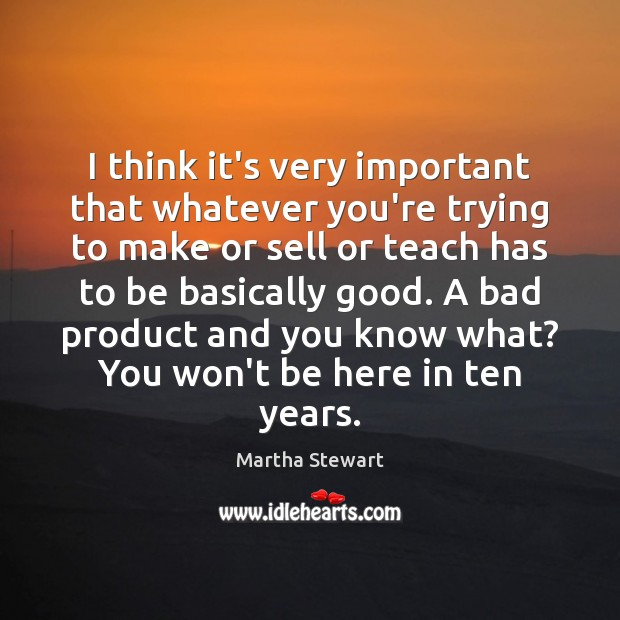 Martha Stewart Picture Quote image saying: I think it's very important that whatever you're trying to make or