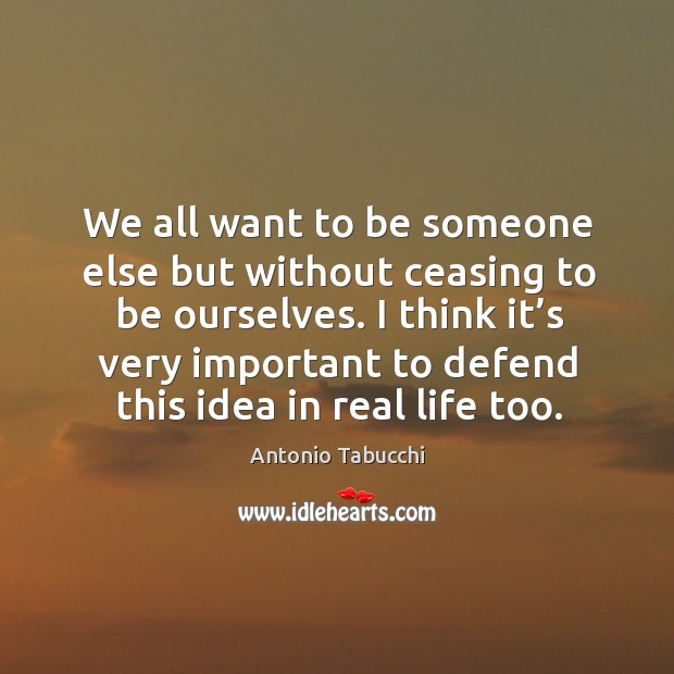 I think it's very important to defend this idea in real life too. Antonio Tabucchi Picture Quote