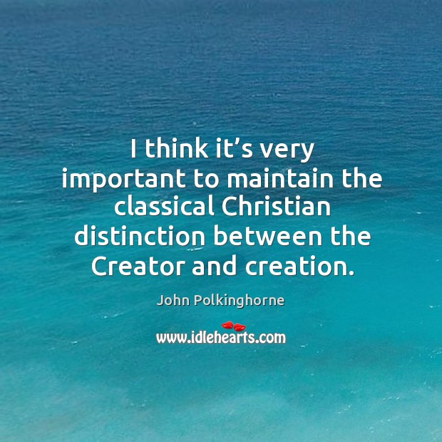 I think it's very important to maintain the classical christian distinction between the creator and creation. John Polkinghorne Picture Quote