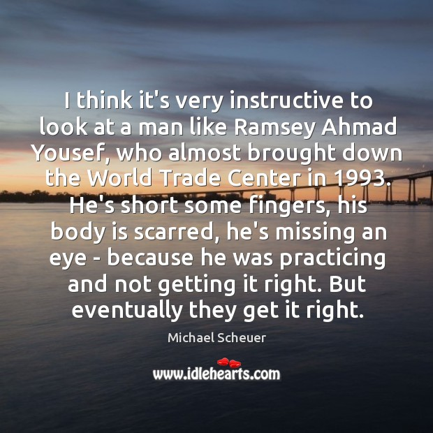 I think it's very instructive to look at a man like Ramsey Michael Scheuer Picture Quote