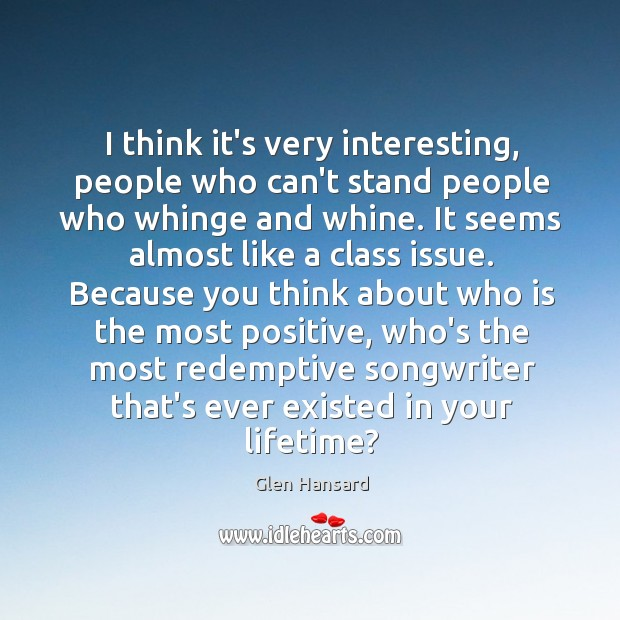 I think it's very interesting, people who can't stand people who whinge Glen Hansard Picture Quote