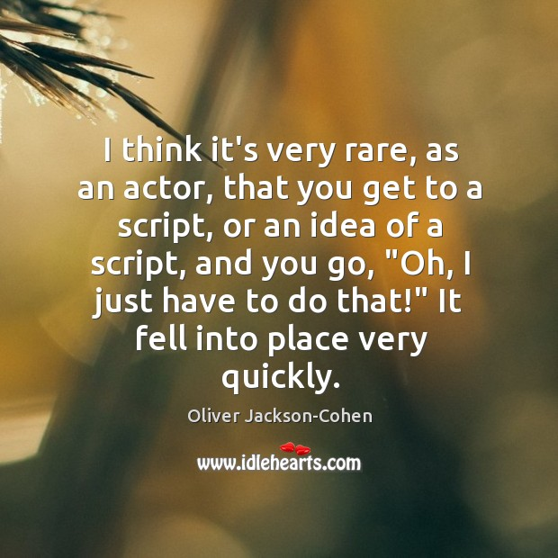 I think it's very rare, as an actor, that you get to Image