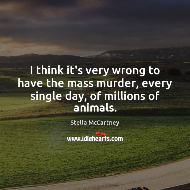 I think it's very wrong to have the mass murder, every single day, of millions of animals. Stella McCartney Picture Quote