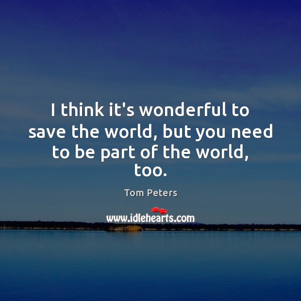 I think it's wonderful to save the world, but you need to be part of the world, too. Tom Peters Picture Quote