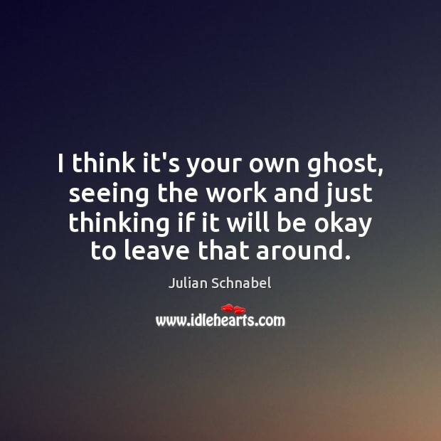 I think it's your own ghost, seeing the work and just thinking Image