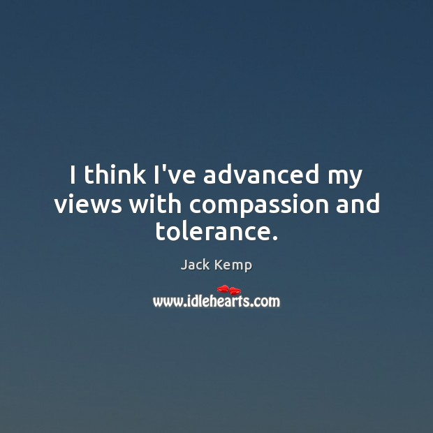 I think I've advanced my views with compassion and tolerance. Image