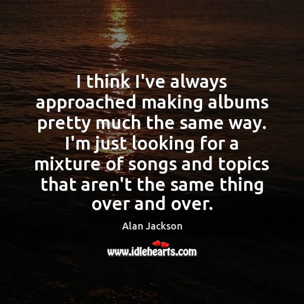 I think I've always approached making albums pretty much the same way. Image
