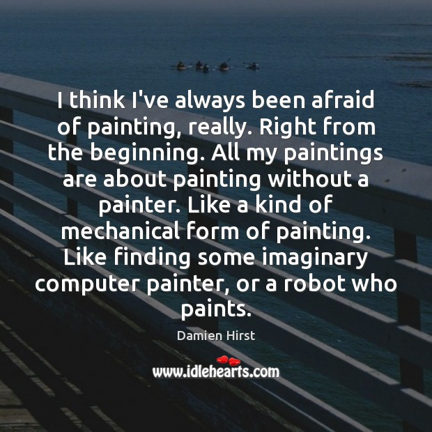 I think I've always been afraid of painting, really. Right from the Damien Hirst Picture Quote