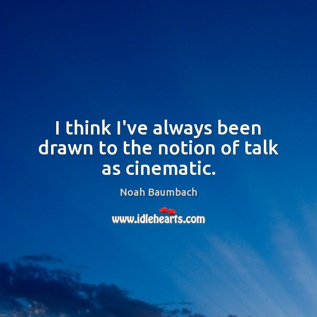 I think I've always been drawn to the notion of talk as cinematic. Noah Baumbach Picture Quote