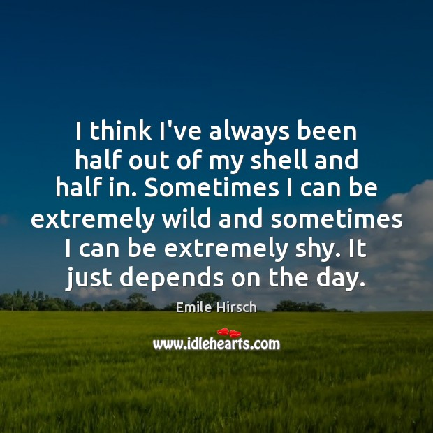 I think I've always been half out of my shell and half Emile Hirsch Picture Quote