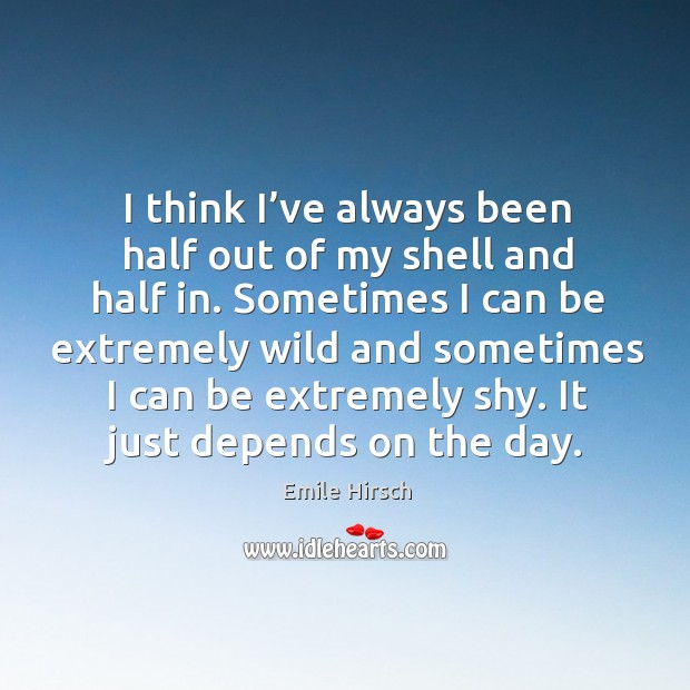 I think I've always been half out of my shell and half in. Sometimes I can be extremely wild and sometimes Emile Hirsch Picture Quote