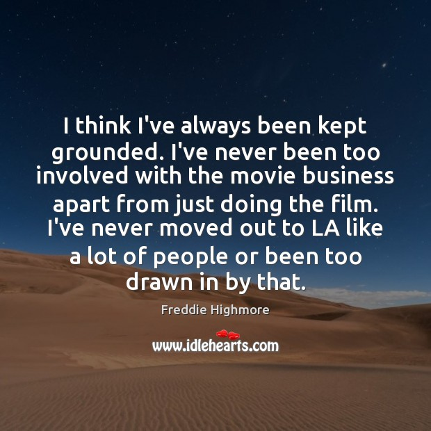 I think I've always been kept grounded. I've never been too involved Business Quotes Image