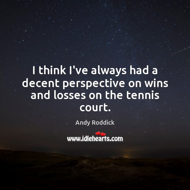 I think I've always had a decent perspective on wins and losses on the tennis court. Andy Roddick Picture Quote