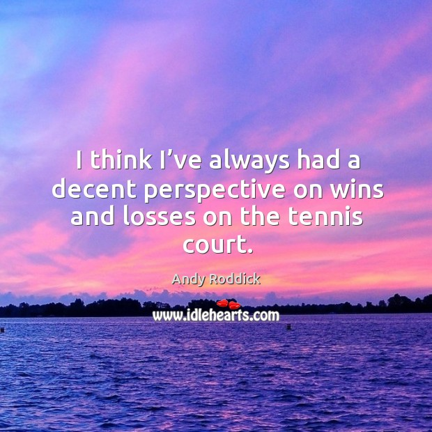 Image, I think I've always had a decent perspective on wins and losses on the tennis court.