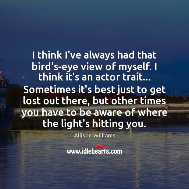 Image, I think I've always had that bird's-eye view of myself. I think