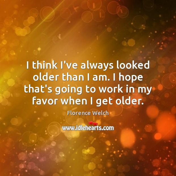 I think I've always looked older than I am. I hope that's Image