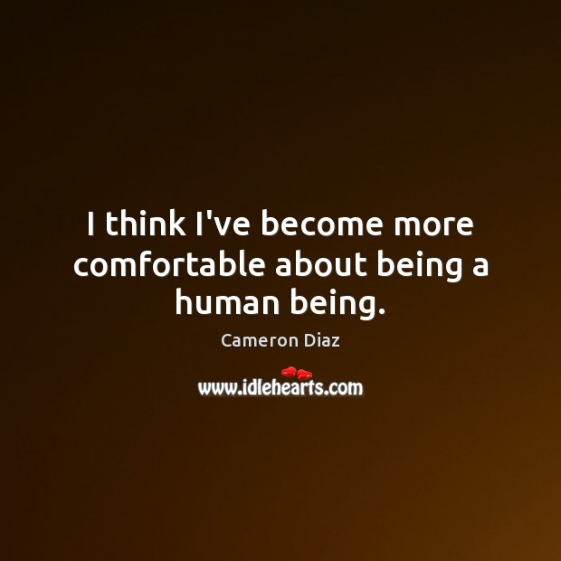 I think I've become more comfortable about being a human being. Cameron Diaz Picture Quote