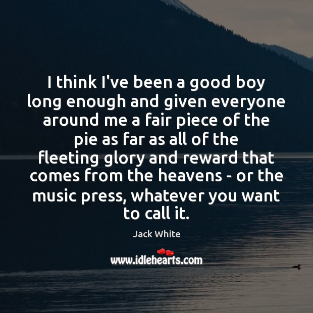 I think I've been a good boy long enough and given everyone Jack White Picture Quote