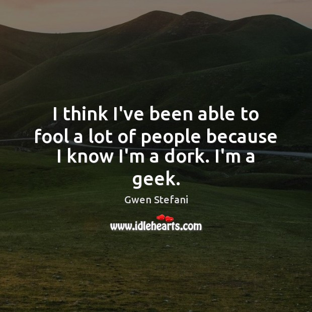 I think I've been able to fool a lot of people because I know I'm a dork. I'm a geek. Image