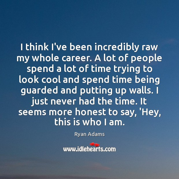 I think I've been incredibly raw my whole career. A lot of Ryan Adams Picture Quote