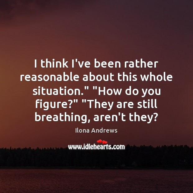 """I think I've been rather reasonable about this whole situation."""" """"How do Ilona Andrews Picture Quote"""