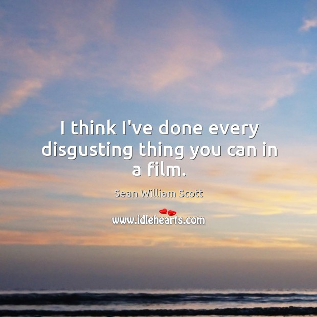 I think I've done every disgusting thing you can in a film. Sean William Scott Picture Quote