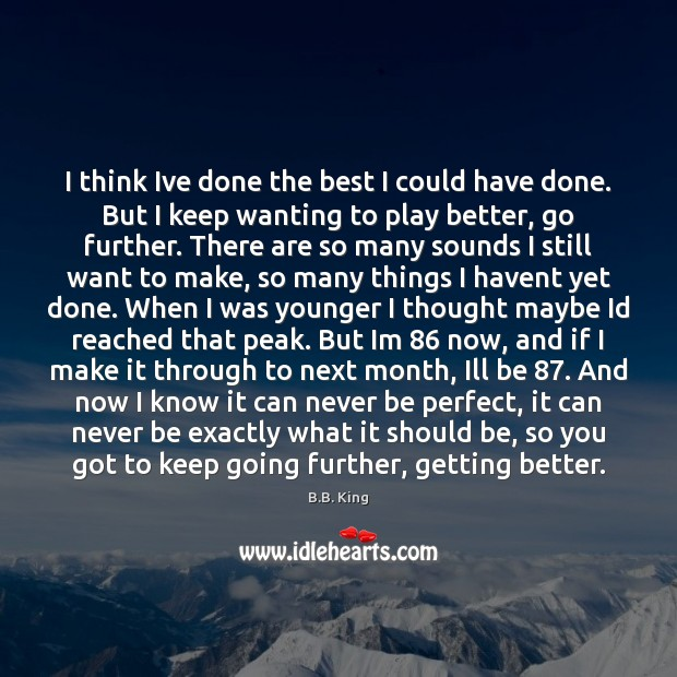 I think Ive done the best I could have done. But I B.B. King Picture Quote