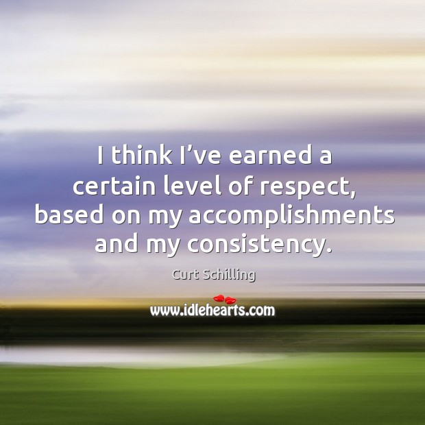I think I've earned a certain level of respect, based on my accomplishments and my consistency. Curt Schilling Picture Quote