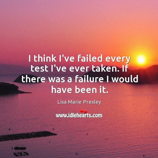 I think I've failed every test I've ever taken. If there was Lisa Marie Presley Picture Quote