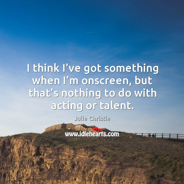 I think I've got something when I'm onscreen, but that's nothing to do with acting or talent. Julie Christie Picture Quote