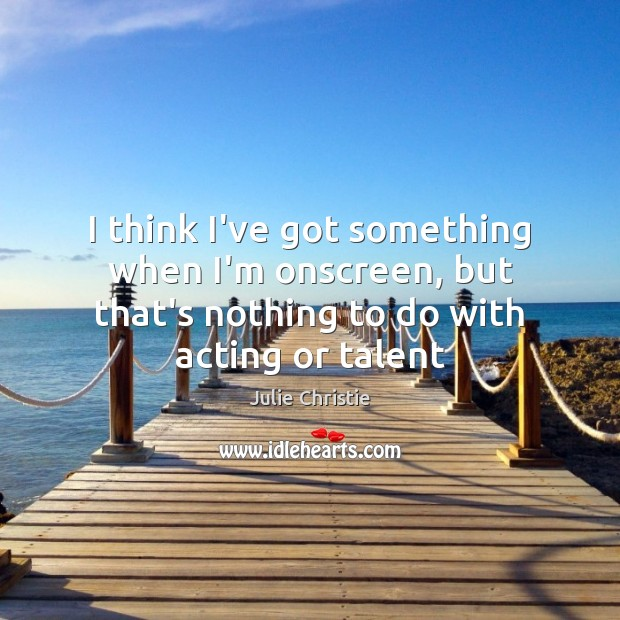 I think I've got something when I'm onscreen, but that's nothing to Julie Christie Picture Quote