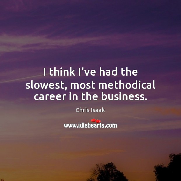 I think I've had the slowest, most methodical career in the business. Chris Isaak Picture Quote