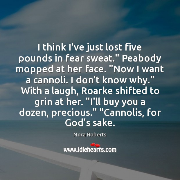 """I think I've just lost five pounds in fear sweat."""" Peabody mopped Nora Roberts Picture Quote"""