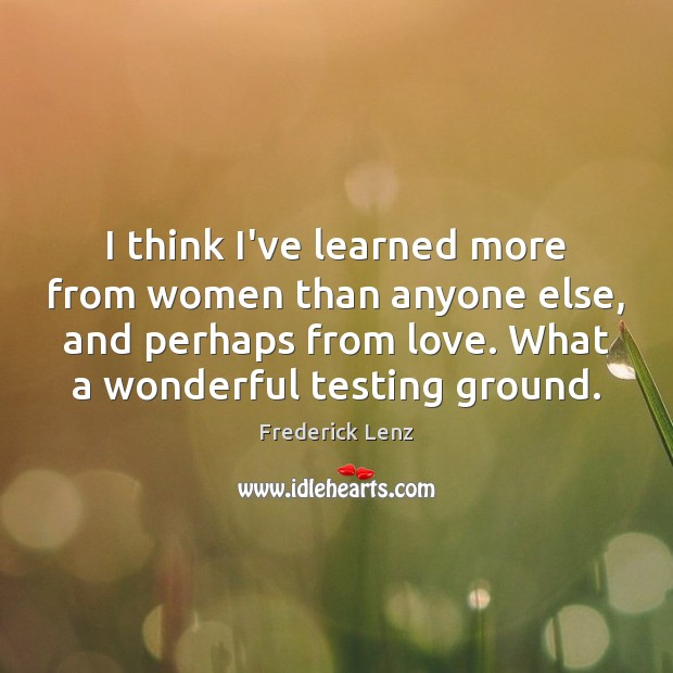 I think I've learned more from women than anyone else, and perhaps Frederick Lenz Picture Quote