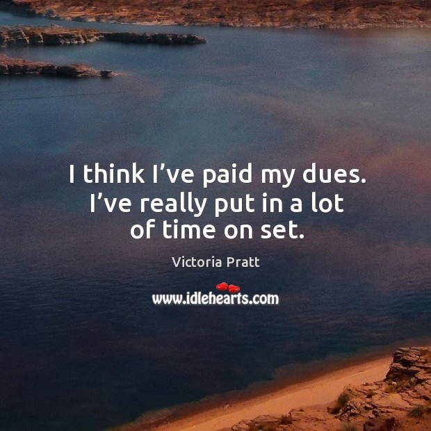 I think I've paid my dues. I've really put in a lot of time on set. Victoria Pratt Picture Quote