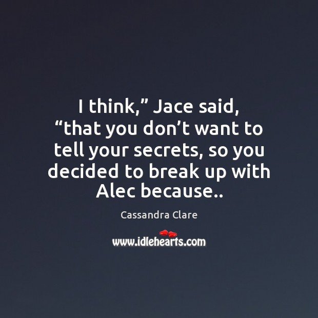 """I think,"""" Jace said, """"that you don't want to tell your Break Up Quotes Image"""