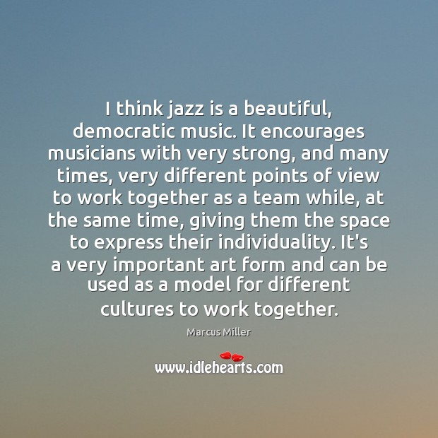 Image, I think jazz is a beautiful, democratic music. It encourages musicians with
