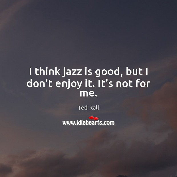 I think jazz is good, but I don't enjoy it. It's not for me. Ted Rall Picture Quote