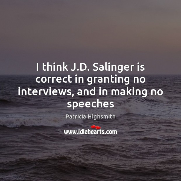 I think J.D. Salinger is correct in granting no interviews, and in making no speeches Patricia Highsmith Picture Quote