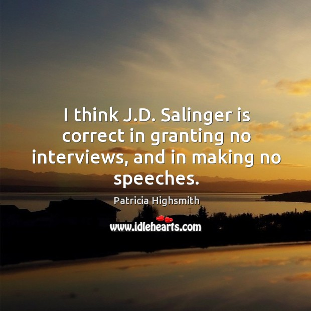 I think j.d. Salinger is correct in granting no interviews, and in making no speeches. Patricia Highsmith Picture Quote