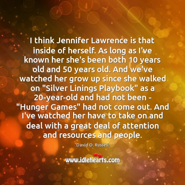 I think Jennifer Lawrence is that inside of herself. As long as David O. Russell Picture Quote