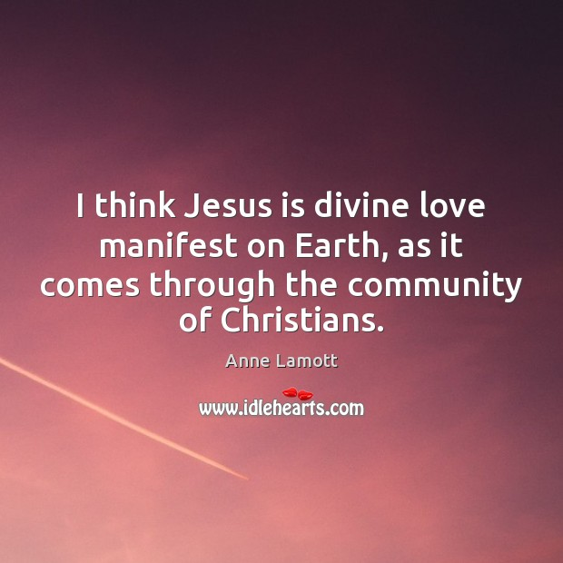 I think Jesus is divine love manifest on Earth, as it comes Image