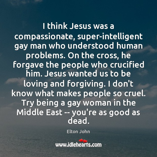 I think Jesus was a compassionate, super-intelligent gay man who understood human Elton John Picture Quote