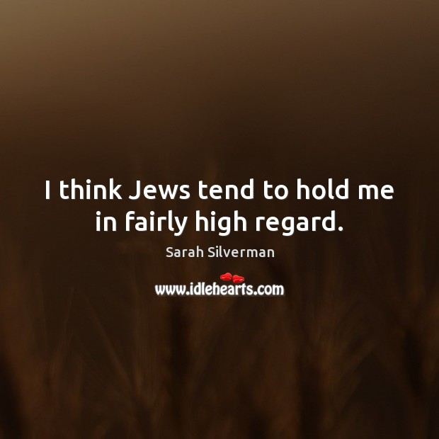 Sarah Silverman Picture Quote image saying: I think Jews tend to hold me in fairly high regard.